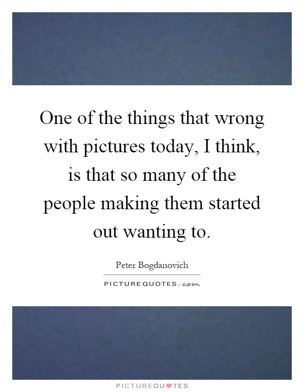One of the things that wrong with pictures today, I think, is that so many of the people making them started out wanting to Picture Quote #1