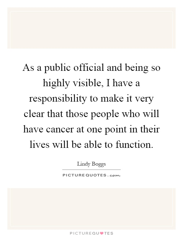 As a public official and being so highly visible, I have a responsibility to make it very clear that those people who will have cancer at one point in their lives will be able to function Picture Quote #1