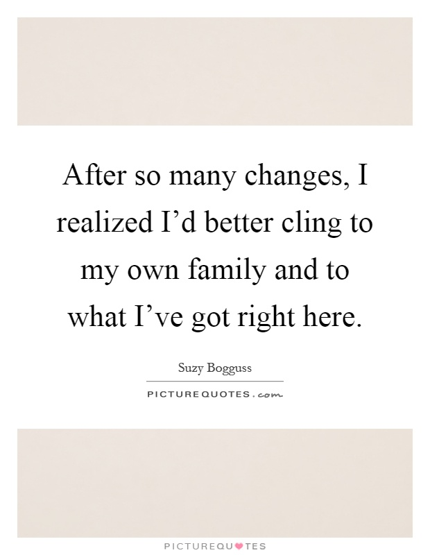 After so many changes, I realized I'd better cling to my own family and to what I've got right here Picture Quote #1