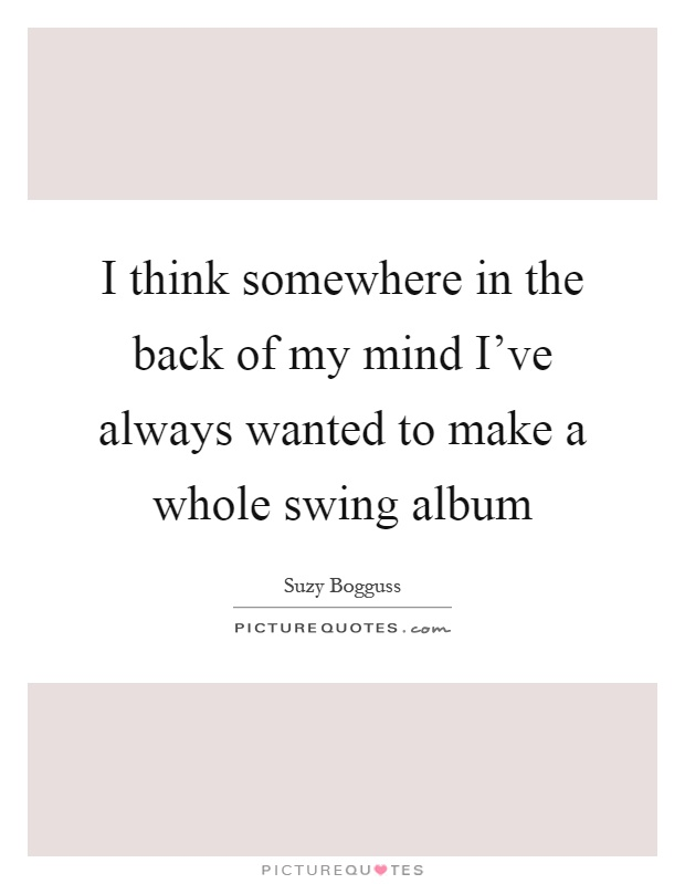 I think somewhere in the back of my mind I've always wanted to make a whole swing album Picture Quote #1