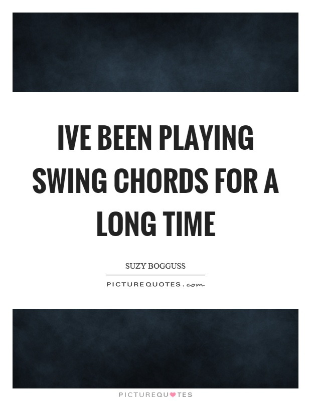 Ive been playing swing chords for a long time Picture Quote #1