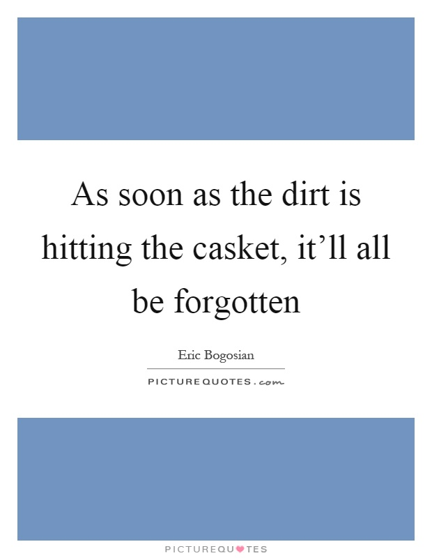 As soon as the dirt is hitting the casket, it'll all be forgotten Picture Quote #1