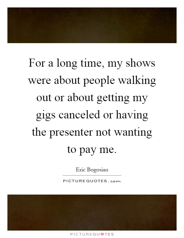 For a long time, my shows were about people walking out or about getting my gigs canceled or having the presenter not wanting to pay me Picture Quote #1