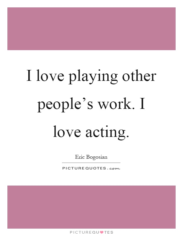 I love playing other people's work. I love acting Picture Quote #1
