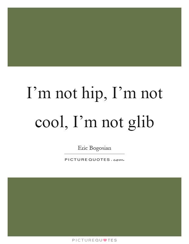 I'm not hip, I'm not cool, I'm not glib Picture Quote #1