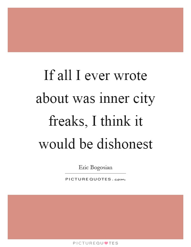 If all I ever wrote about was inner city freaks, I think it would be dishonest Picture Quote #1