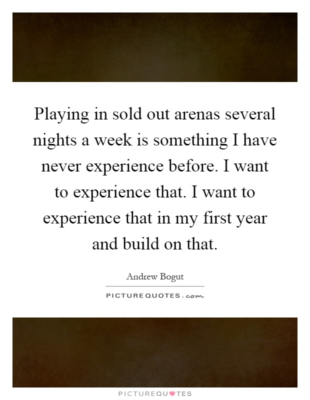 Playing in sold out arenas several nights a week is something I have never experience before. I want to experience that. I want to experience that in my first year and build on that Picture Quote #1