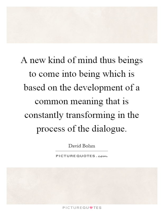A new kind of mind thus beings to come into being which is based on the development of a common meaning that is constantly transforming in the process of the dialogue Picture Quote #1