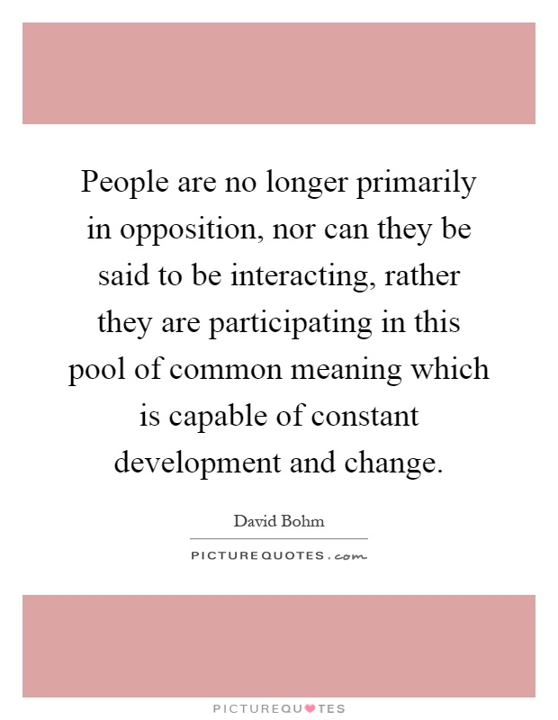 People are no longer primarily in opposition, nor can they be said to be interacting, rather they are participating in this pool of common meaning which is capable of constant development and change Picture Quote #1