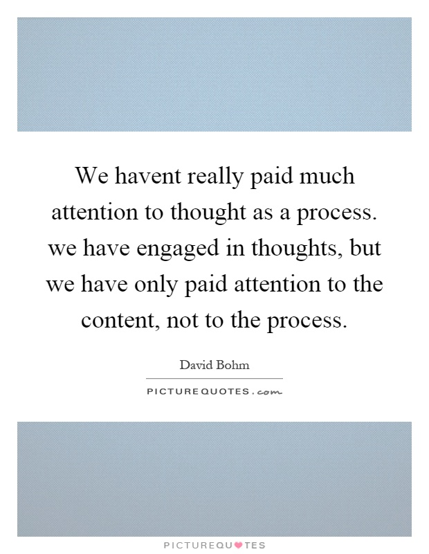 We havent really paid much attention to thought as a process. we have engaged in thoughts, but we have only paid attention to the content, not to the process Picture Quote #1
