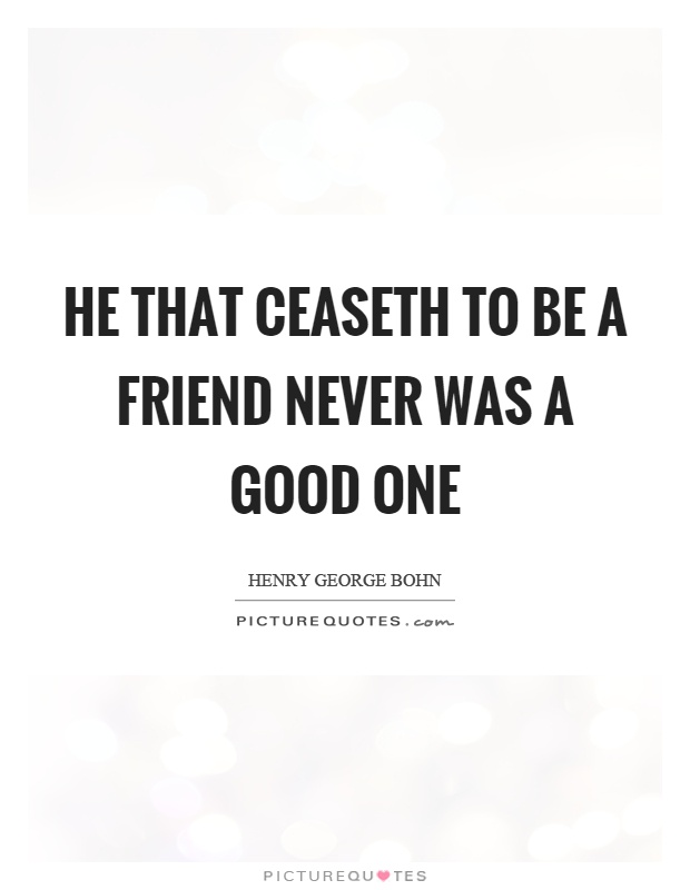 He that ceaseth to be a friend never was a good one Picture Quote #1