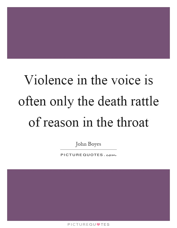 Violence in the voice is often only the death rattle of reason in the throat Picture Quote #1