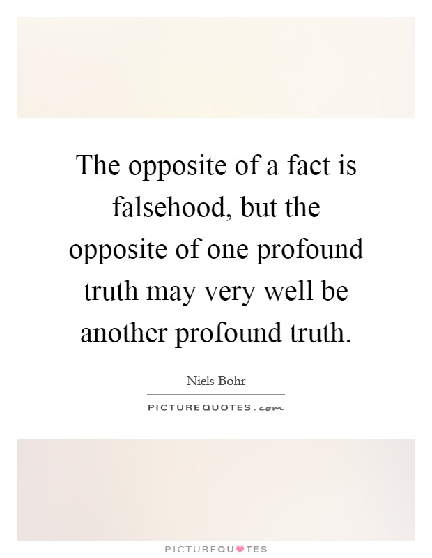 The opposite of a fact is falsehood, but the opposite of one profound truth may very well be another profound truth Picture Quote #1
