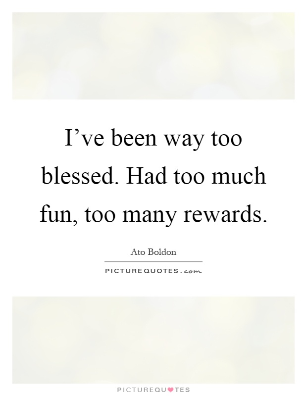 I've been way too blessed. Had too much fun, too many rewards Picture Quote #1