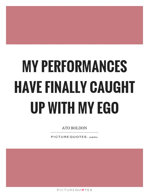 My performances have finally caught up with my ego Picture Quote #1