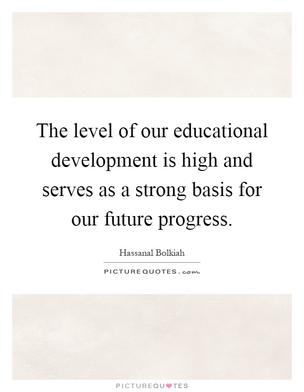 The level of our educational development is high and serves as a strong basis for our future progress Picture Quote #1