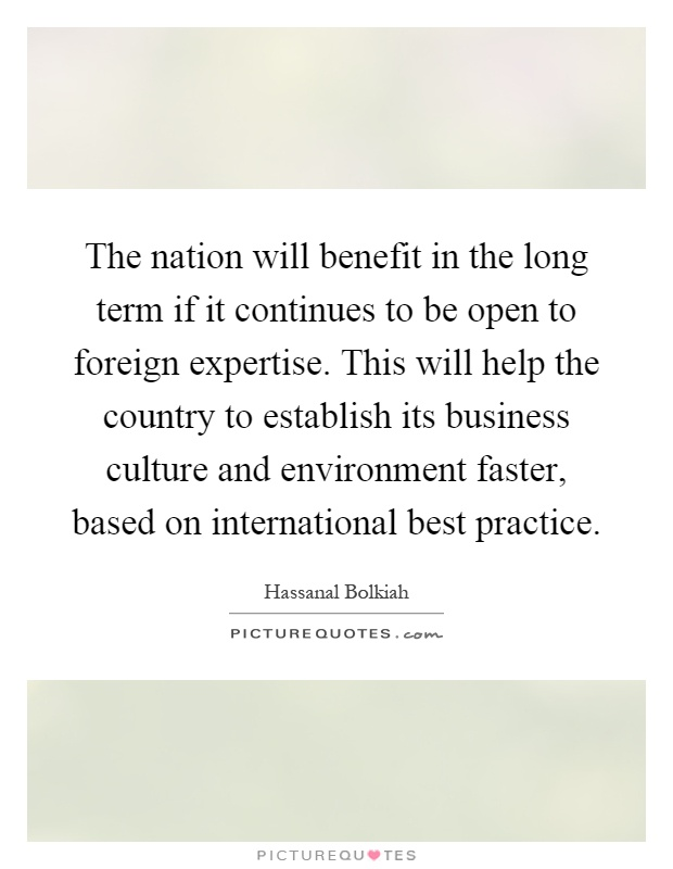 The nation will benefit in the long term if it continues to be open to foreign expertise. This will help the country to establish its business culture and environment faster, based on international best practice Picture Quote #1