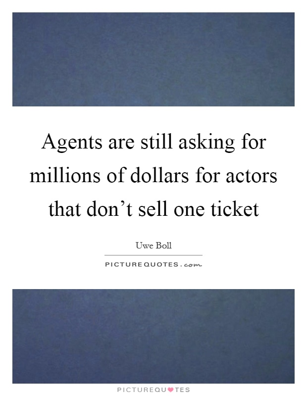 Agents are still asking for millions of dollars for actors that don't sell one ticket Picture Quote #1