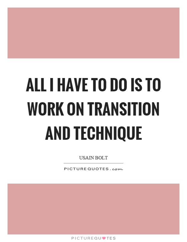 All I have to do is to work on transition and technique Picture Quote #1