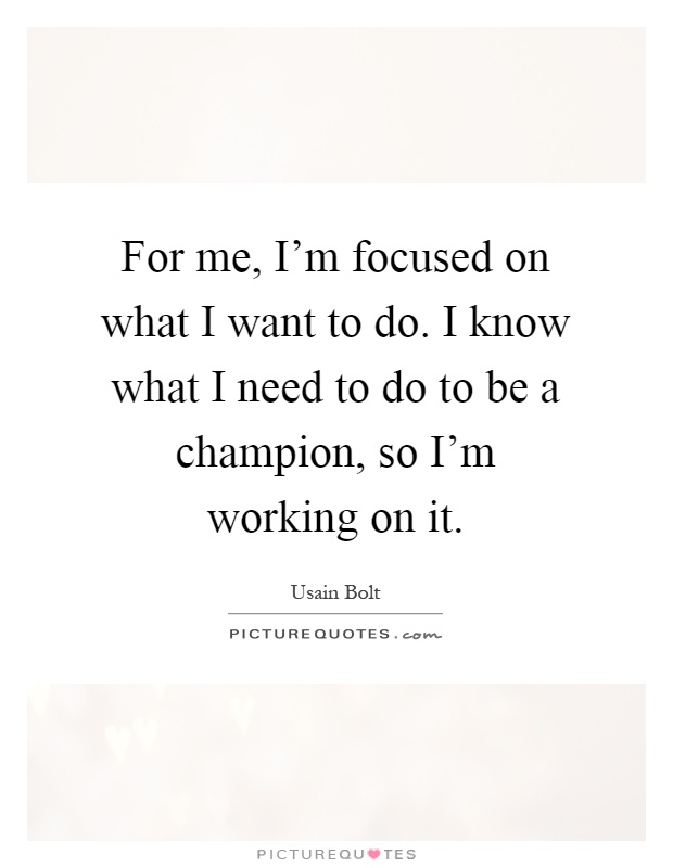 For me, I'm focused on what I want to do. I know what I need to do to be a champion, so I'm working on it Picture Quote #1