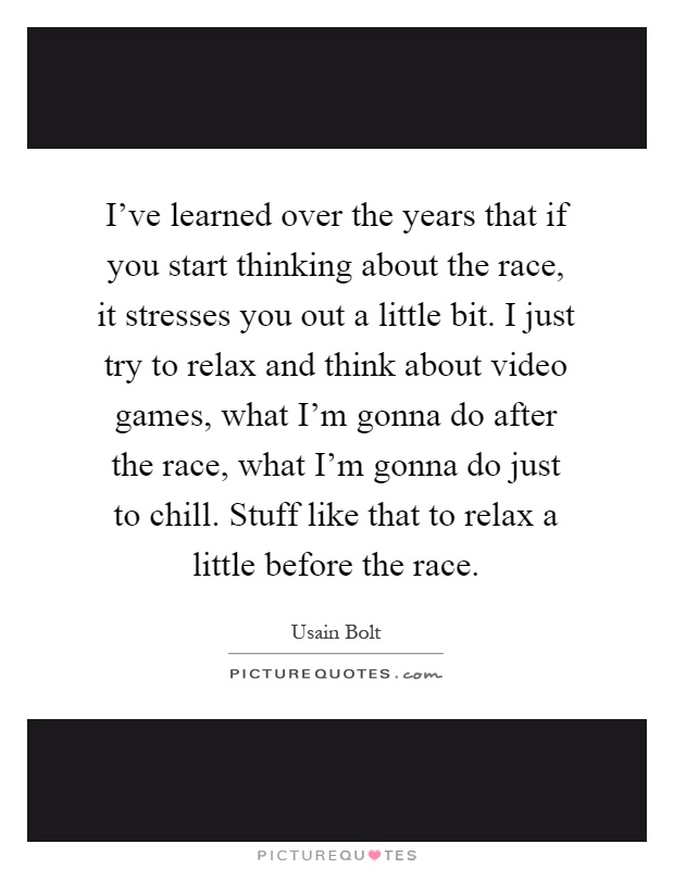 I've learned over the years that if you start thinking about the race, it stresses you out a little bit. I just try to relax and think about video games, what I'm gonna do after the race, what I'm gonna do just to chill. Stuff like that to relax a little before the race Picture Quote #1