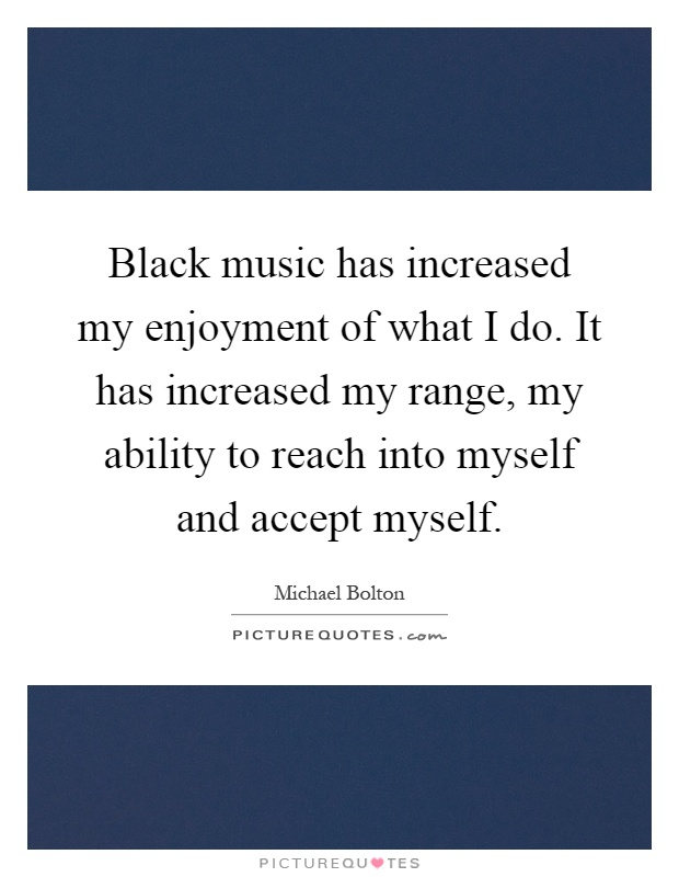 Black music has increased my enjoyment of what I do. It has increased my range, my ability to reach into myself and accept myself Picture Quote #1
