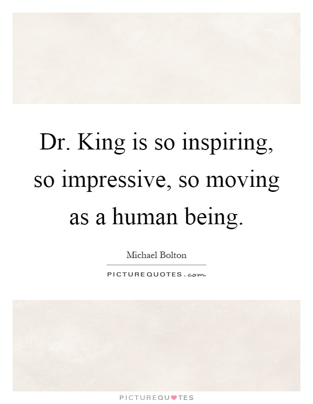 Dr. King is so inspiring, so impressive, so moving as a human being Picture Quote #1