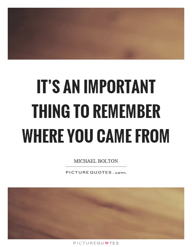 It's an important thing to remember where you came from Picture Quote #1