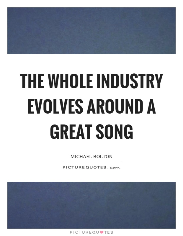 The whole industry evolves around a great song Picture Quote #1