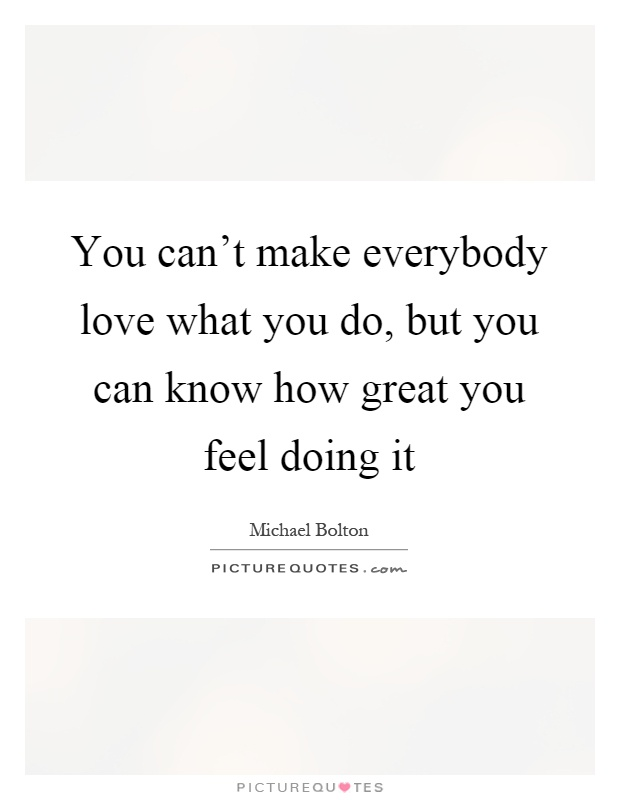 You can't make everybody love what you do, but you can know how great you feel doing it Picture Quote #1