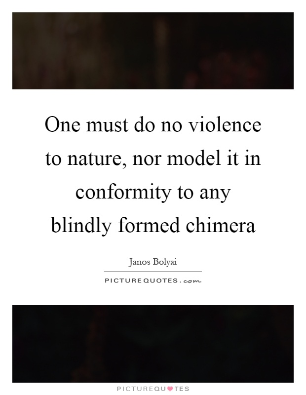 One must do no violence to nature, nor model it in conformity to any blindly formed chimera Picture Quote #1