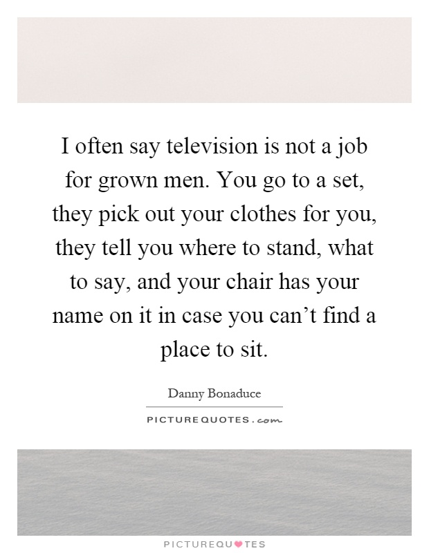 I often say television is not a job for grown men. You go to a set, they pick out your clothes for you, they tell you where to stand, what to say, and your chair has your name on it in case you can't find a place to sit Picture Quote #1