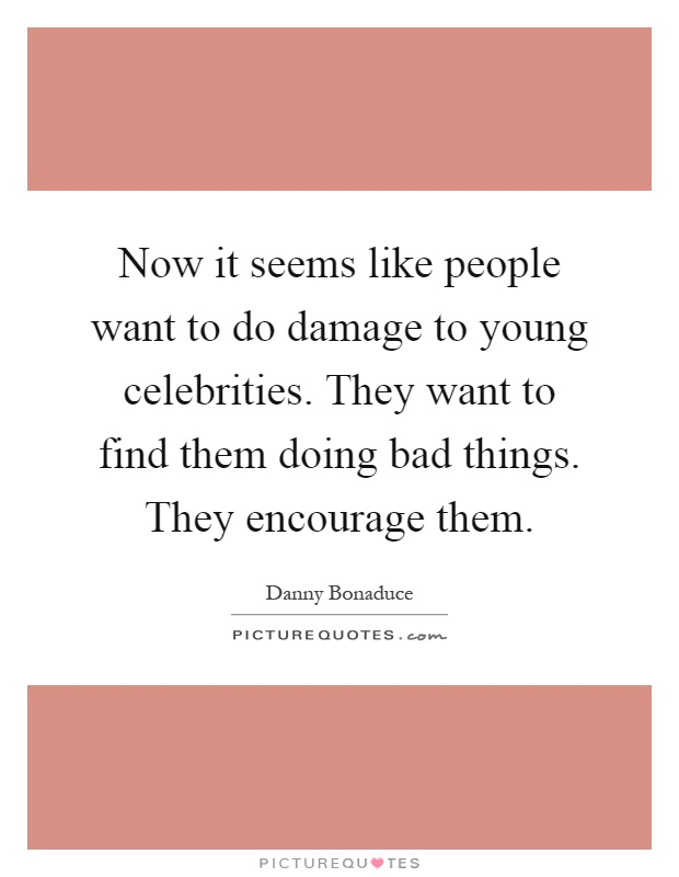 Now it seems like people want to do damage to young celebrities. They want to find them doing bad things. They encourage them Picture Quote #1