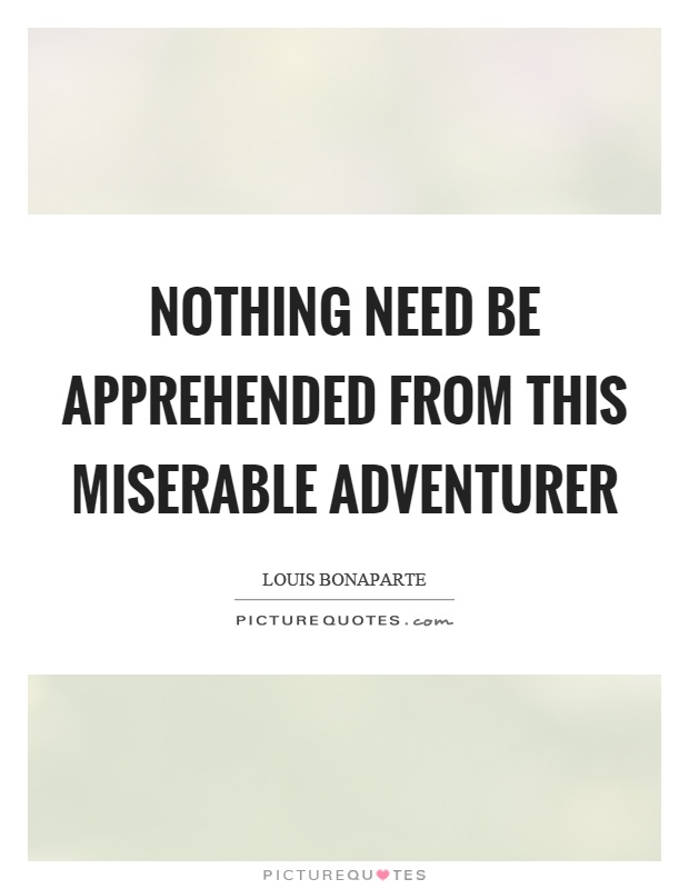 Nothing need be apprehended from this miserable adventurer Picture Quote #1