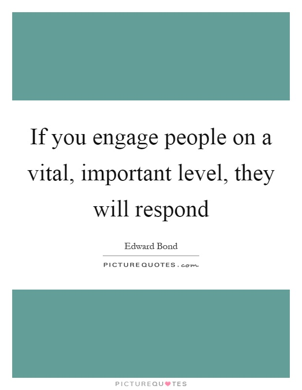 If you engage people on a vital, important level, they will respond Picture Quote #1