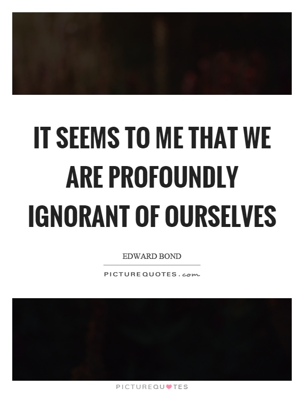 It seems to me that we are profoundly ignorant of ourselves Picture Quote #1