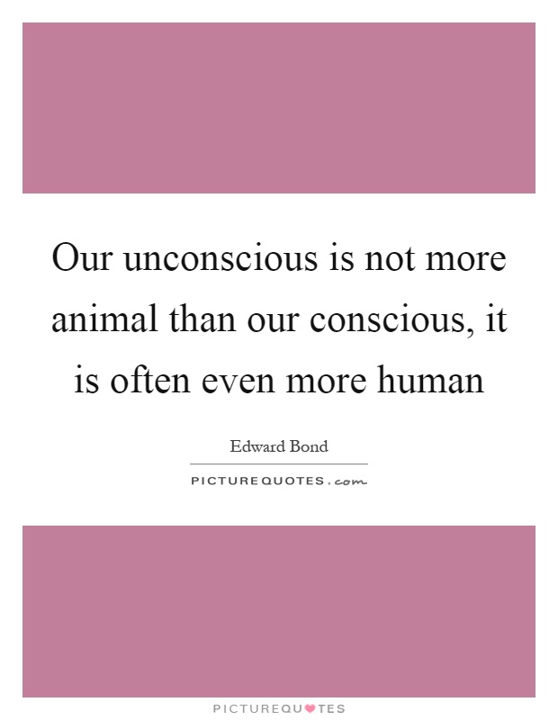 Our unconscious is not more animal than our conscious, it is often even more human Picture Quote #1