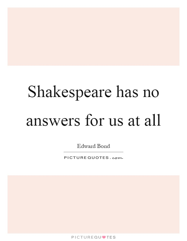 Shakespeare has no answers for us at all Picture Quote #1