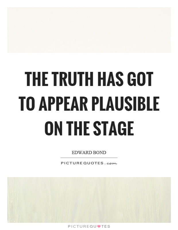 The truth has got to appear plausible on the stage Picture Quote #1