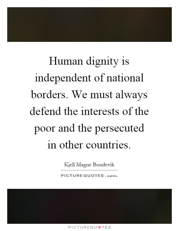 Human dignity is independent of national borders. We must always defend the interests of the poor and the persecuted in other countries Picture Quote #1