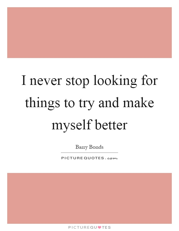 I never stop looking for things to try and make myself better Picture Quote #1