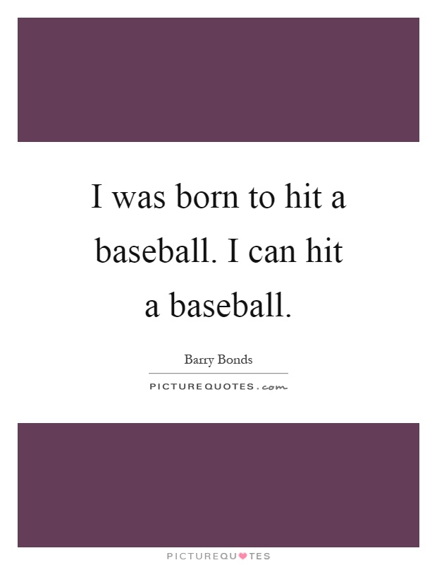 I was born to hit a baseball. I can hit a baseball Picture Quote #1