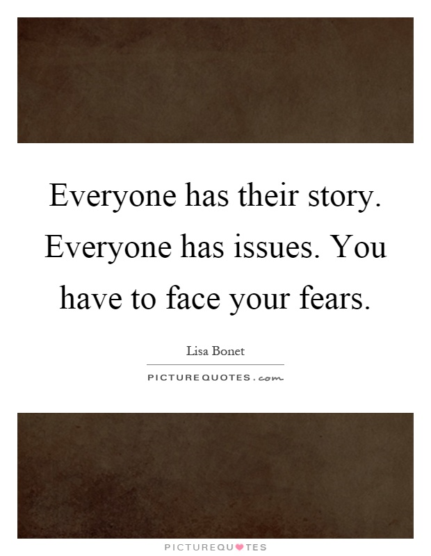 Everyone has their story. Everyone has issues. You have to face your fears Picture Quote #1