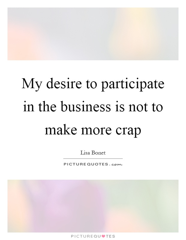 My desire to participate in the business is not to make more crap Picture Quote #1