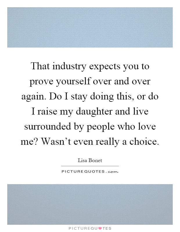 That industry expects you to prove yourself over and over again. Do I stay doing this, or do I raise my daughter and live surrounded by people who love me? Wasn't even really a choice Picture Quote #1