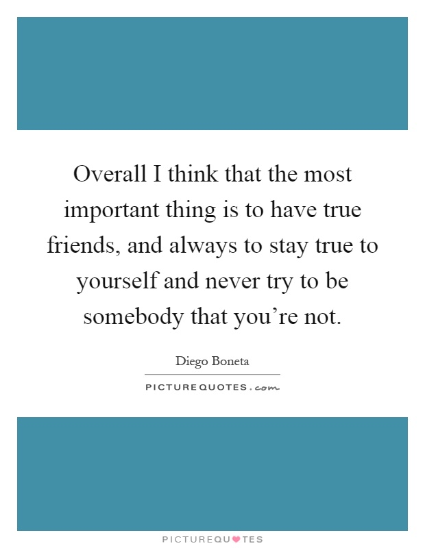 Overall I think that the most important thing is to have true friends, and always to stay true to yourself and never try to be somebody that you're not Picture Quote #1