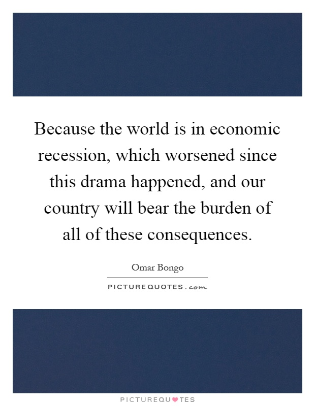 Because the world is in economic recession, which worsened since this drama happened, and our country will bear the burden of all of these consequences Picture Quote #1