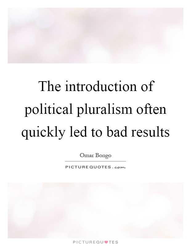 The introduction of political pluralism often quickly led to bad results Picture Quote #1