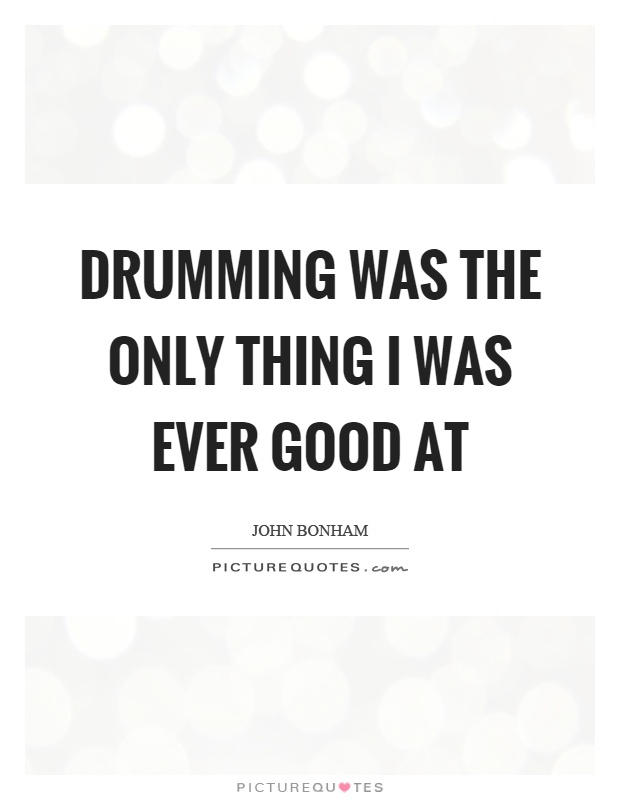 Drumming was the only thing I was ever good at Picture Quote #1