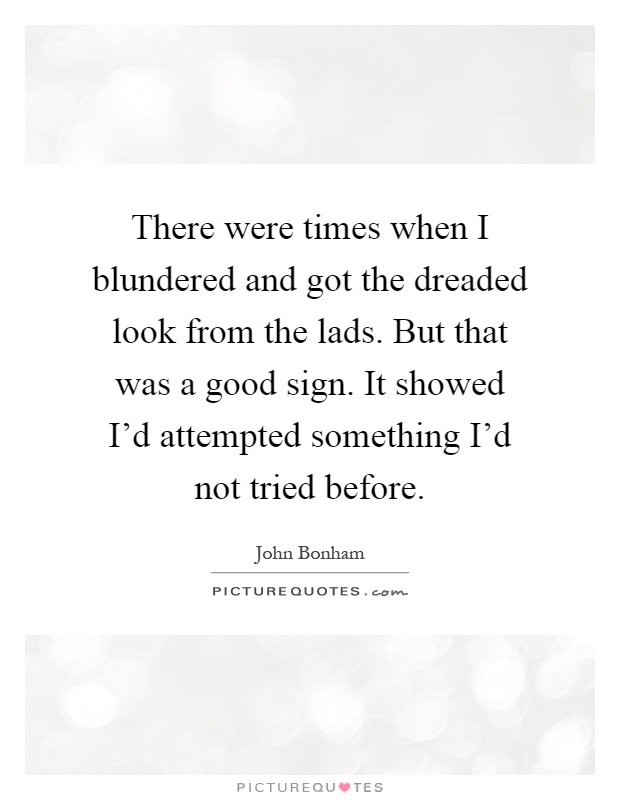 There were times when I blundered and got the dreaded look from the lads. But that was a good sign. It showed I'd attempted something I'd not tried before Picture Quote #1
